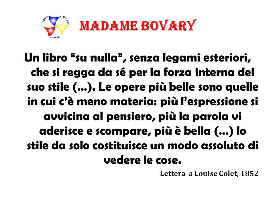 Madame Bovary Un libro su nulla, senza legami esteriori, che si regga da sé per la forza interna del suo stile (…). Le opere più belle sono quelle in