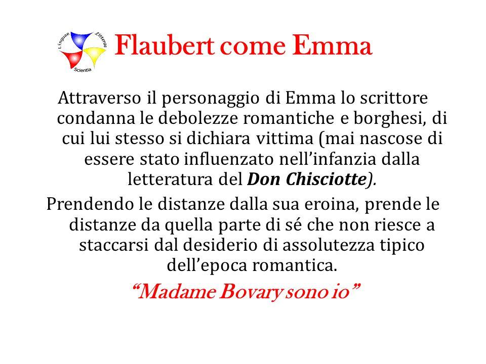 Flaubert come Emma Attraverso il personaggio di Emma lo scrittore condanna le debolezze romantiche e borghesi, di cui lui stesso si dichiara vittima (