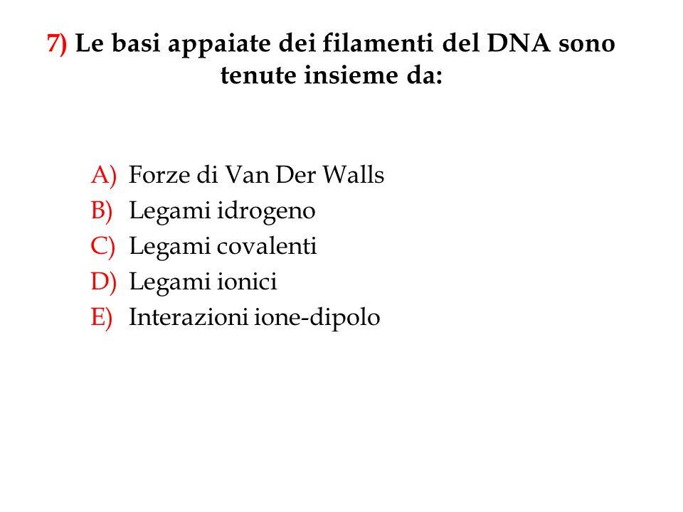 A)Forze di Van Der Walls B)Legami idrogeno C)Legami covalenti D)Legami ionici E)Interazioni ione-dipolo 7) Le basi appaiate dei filamenti del DNA sono