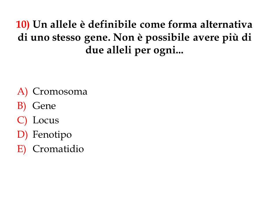 10) Un allele è definibile come forma alternativa di uno stesso gene. Non è possibile avere più di due alleli per ogni... A)Cromosoma B)Gene C)Locus D