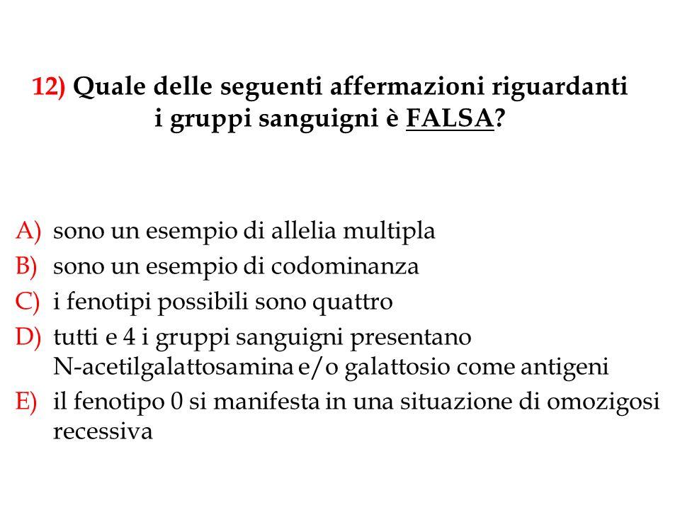 12) Quale delle seguenti affermazioni riguardanti i gruppi sanguigni è FALSA? A)sono un esempio di allelia multipla B)sono un esempio di codominanza C