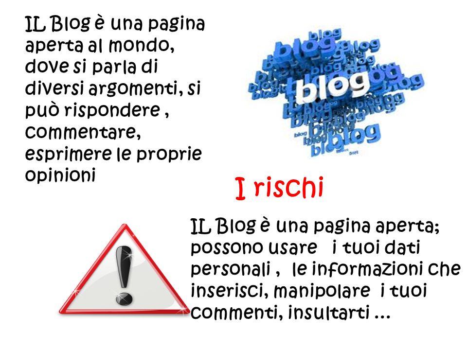 IL Blog è una pagina aperta al mondo, dove si parla di diversi argomenti, si può rispondere, commentare, esprimere le proprie opinioni IL Blog è una pagina aperta; possono usare i tuoi dati personali, le informazioni che inserisci, manipolare i tuoi commenti, insultarti...