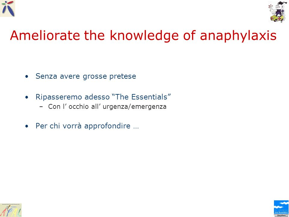 Ameliorate the knowledge of anaphylaxis Senza avere grosse pretese Ripasseremo adesso The Essentials –Con l occhio all urgenza/emergenza Per chi vorrà