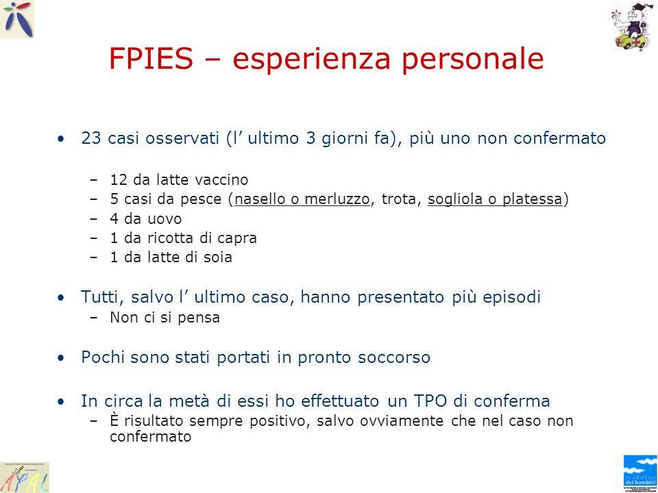FPIES – esperienza personale 23 casi osservati (l ultimo 3 giorni fa), più uno non confermato –12 da latte vaccino –5 casi da pesce (nasello o merluzz