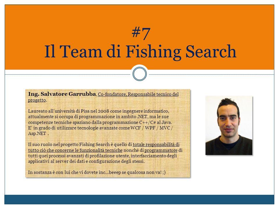 #7 Il Team di Fishing Search Ing. Salvatore Garrubba, Co-fondatore, Responsabile tecnico del progetto. Laureato alluniversità di Pisa nel 2008 come in