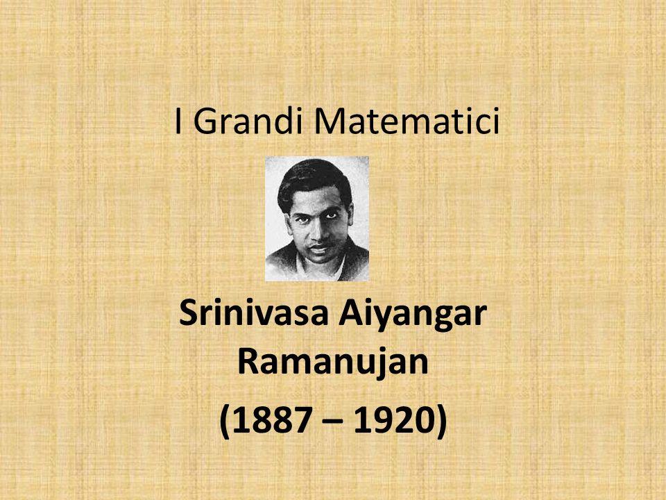 I Grandi Matematici Srinivasa Aiyangar Ramanujan (1887 – 1920)