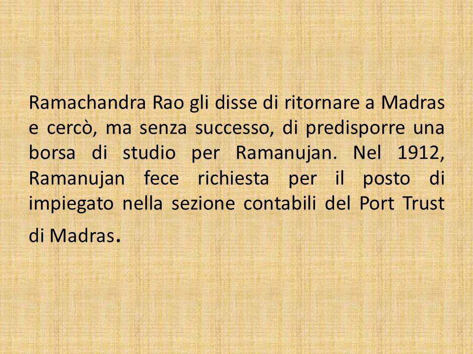 Ramachandra Rao gli disse di ritornare a Madras e cercò, ma senza successo, di predisporre una borsa di studio per Ramanujan. Nel 1912, Ramanujan fece