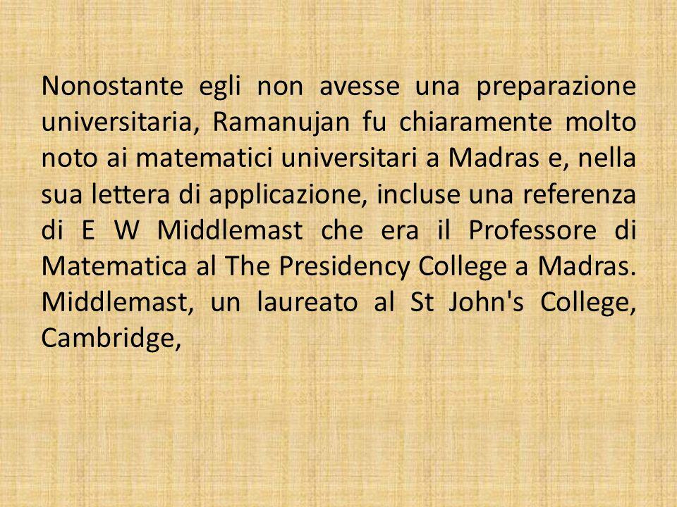 Nonostante egli non avesse una preparazione universitaria, Ramanujan fu chiaramente molto noto ai matematici universitari a Madras e, nella sua letter