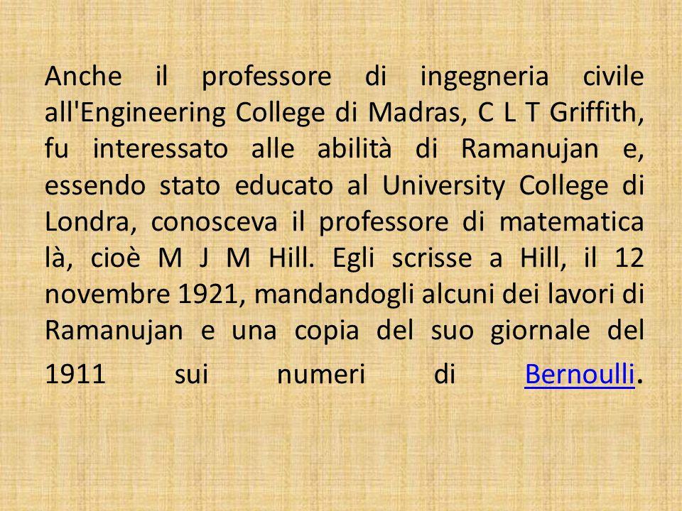 Anche il professore di ingegneria civile all'Engineering College di Madras, C L T Griffith, fu interessato alle abilità di Ramanujan e, essendo stato