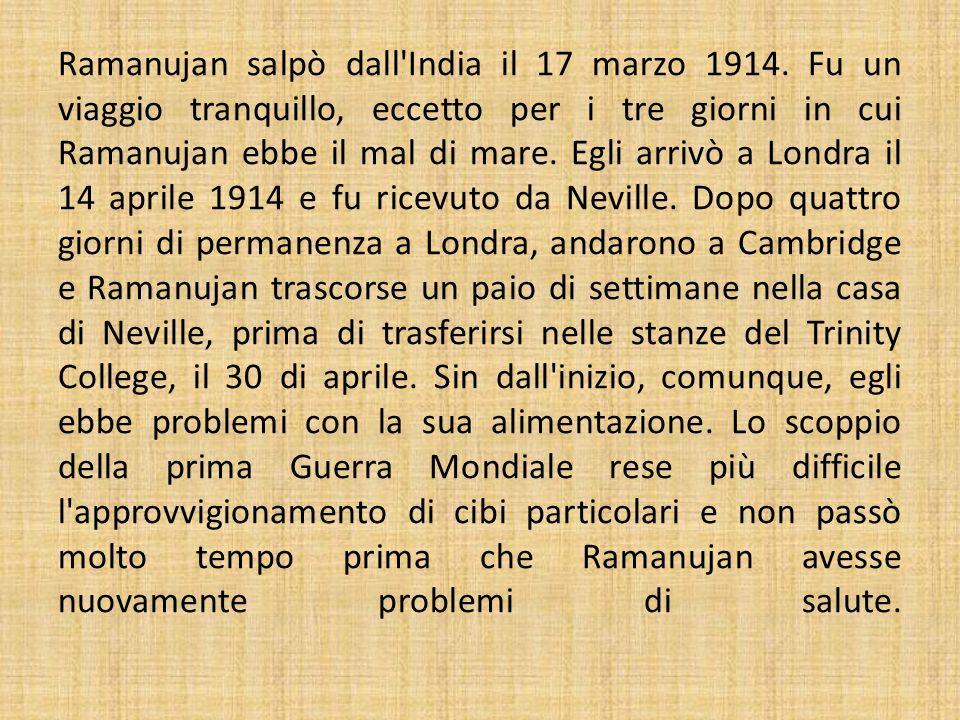 Ramanujan salpò dall'India il 17 marzo 1914. Fu un viaggio tranquillo, eccetto per i tre giorni in cui Ramanujan ebbe il mal di mare. Egli arrivò a Lo