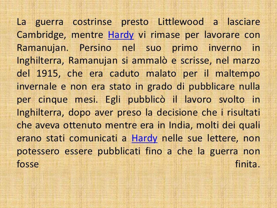 La guerra costrinse presto Littlewood a lasciare Cambridge, mentre Hardy vi rimase per lavorare con Ramanujan. Persino nel suo primo inverno in Inghil