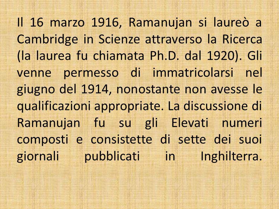 Il 16 marzo 1916, Ramanujan si laureò a Cambridge in Scienze attraverso la Ricerca (la laurea fu chiamata Ph.D. dal 1920). Gli venne permesso di immat
