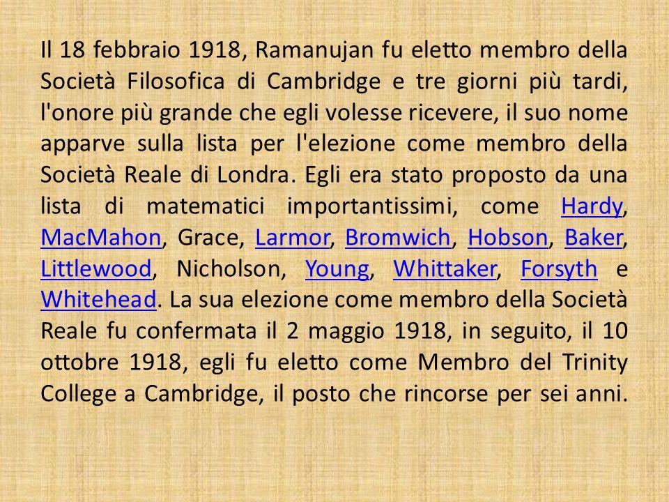 Il 18 febbraio 1918, Ramanujan fu eletto membro della Società Filosofica di Cambridge e tre giorni più tardi, l'onore più grande che egli volesse rice
