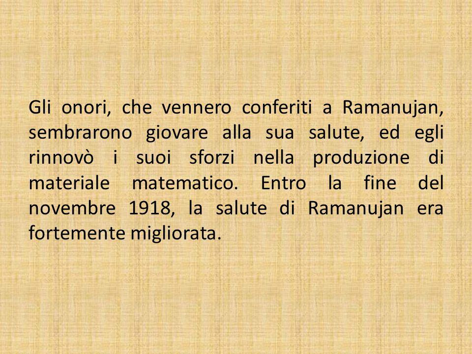 Gli onori, che vennero conferiti a Ramanujan, sembrarono giovare alla sua salute, ed egli rinnovò i suoi sforzi nella produzione di materiale matemati