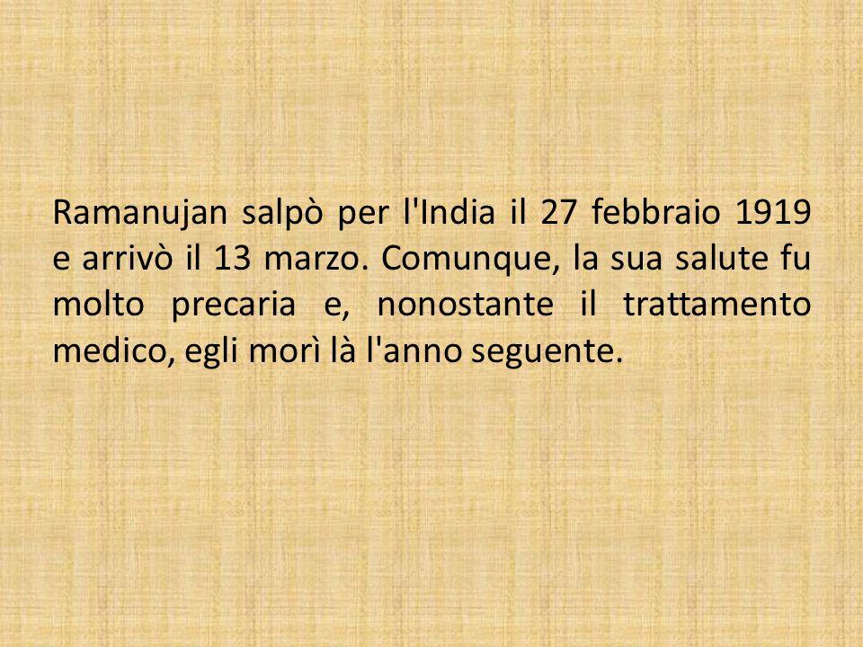 Ramanujan salpò per l'India il 27 febbraio 1919 e arrivò il 13 marzo. Comunque, la sua salute fu molto precaria e, nonostante il trattamento medico, e