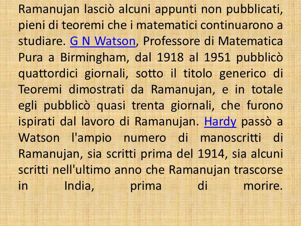 Ramanujan lasciò alcuni appunti non pubblicati, pieni di teoremi che i matematici continuarono a studiare. G N Watson, Professore di Matematica Pura a