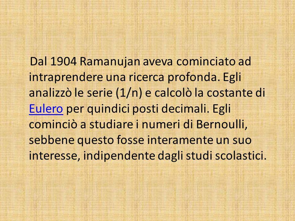 Dal 1904 Ramanujan aveva cominciato ad intraprendere una ricerca profonda. Egli analizzò le serie (1/n) e calcolò la costante di Eulero per quindici p