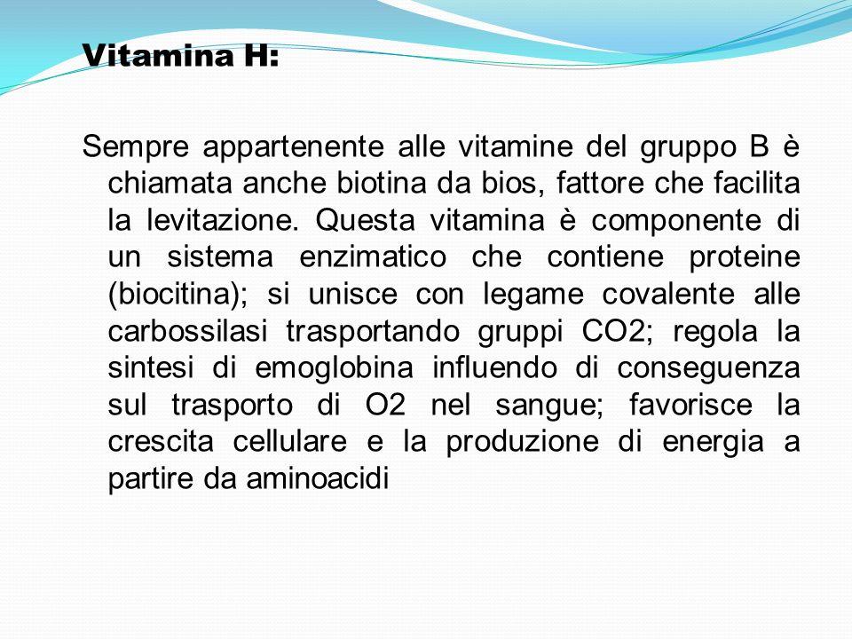 Vitamina H: Sempre appartenente alle vitamine del gruppo B è chiamata anche biotina da bios, fattore che facilita la levitazione. Questa vitamina è co