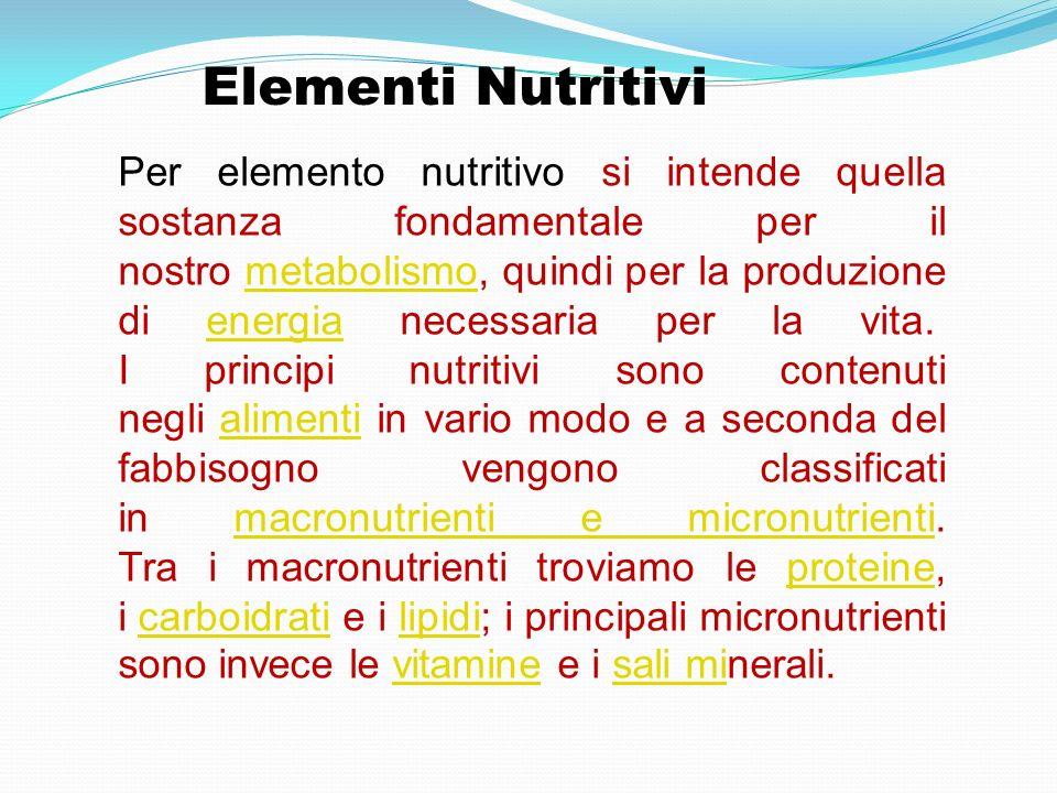 Elementi Nutritivi Per elemento nutritivo si intende quella sostanza fondamentale per il nostro metabolismo, quindi per la produzione di energia neces
