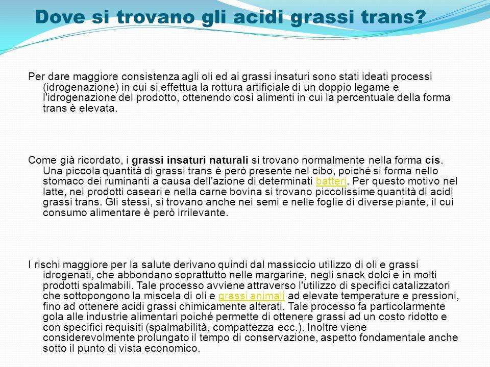 Dove si trovano gli acidi grassi trans? Per dare maggiore consistenza agli oli ed ai grassi insaturi sono stati ideati processi (idrogenazione) in cui
