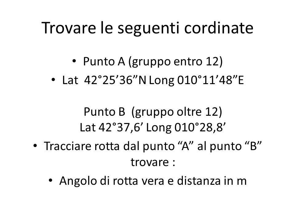Trovare le seguenti cordinate Punto A (gruppo entro 12) Lat 42°2536N Long 010°1148E Punto B (gruppo oltre 12) Lat 42°37,6 Long 010°28,8 Tracciare rott