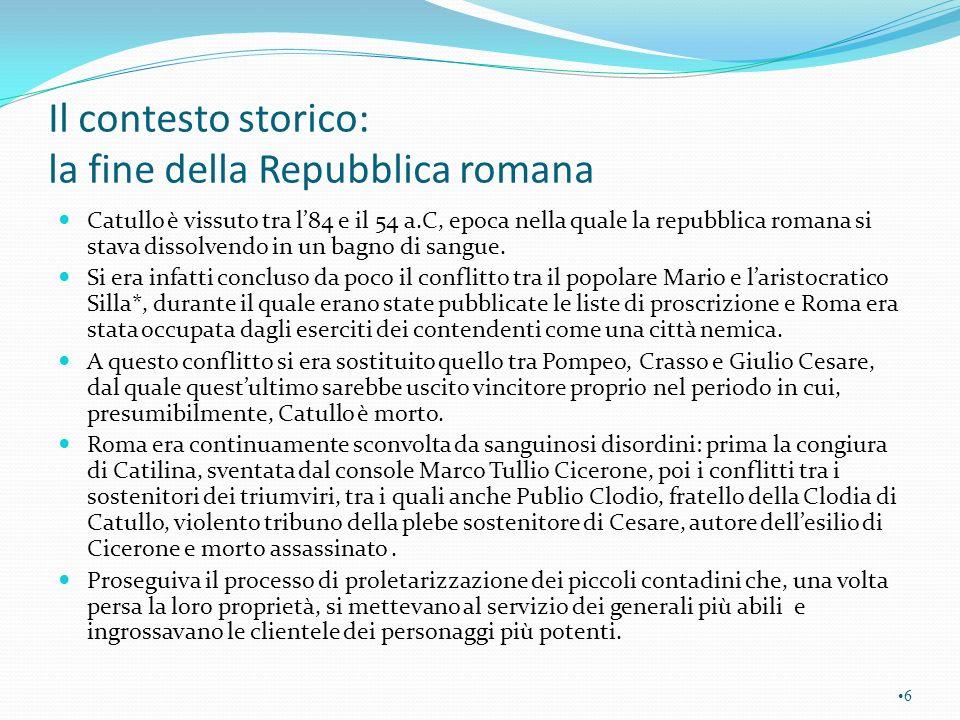 Cronologia Anno 84 circa nascita di Catullo Anno 63 Catullo sta per ultimare gli studi Anno 61 circa Catullo a Roma Si sviluppa la vicenda amorosa con Clodia Anno 57 viaggio in Bitinia Anno 54 morte del poeta Lotte tra Mario e Silla.