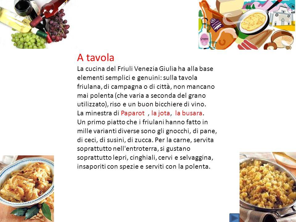 A tavola La cucina del Friuli Venezia Giulia ha alla base elementi semplici e genuini: sulla tavola friulana, di campagna o di città, non mancano mai
