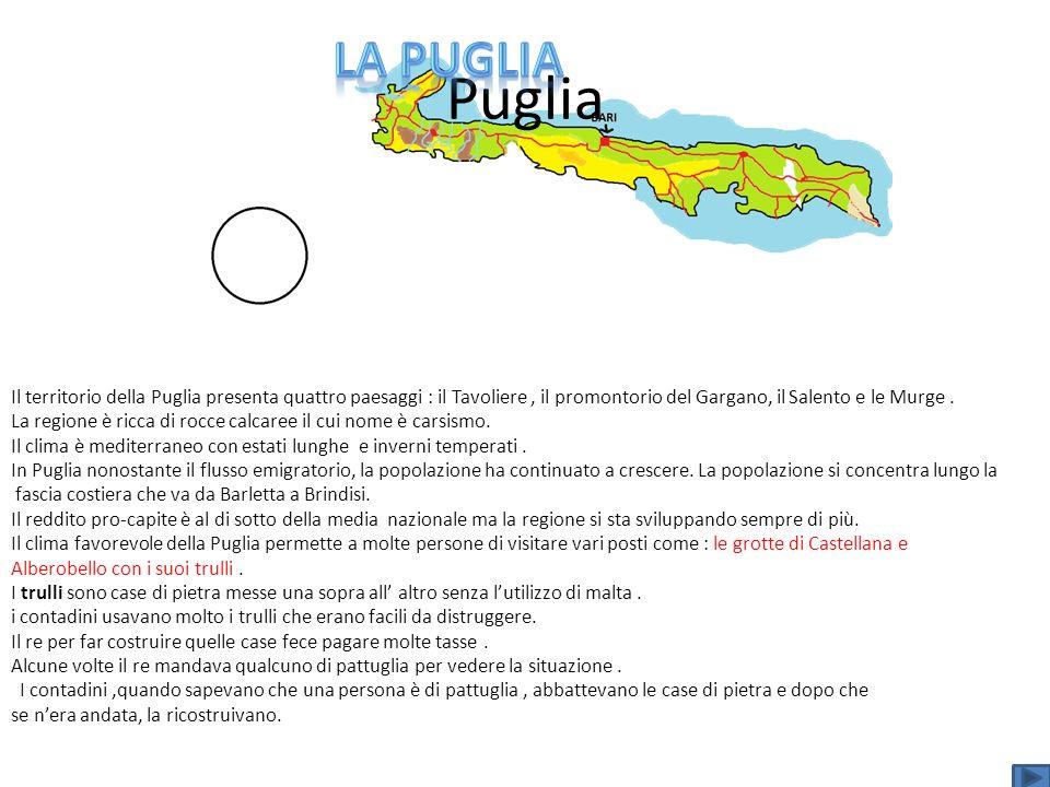 Puglia Il territorio della Puglia presenta quattro paesaggi : il Tavoliere, il promontorio del Gargano, il Salento e le Murge. La regione è ricca di r
