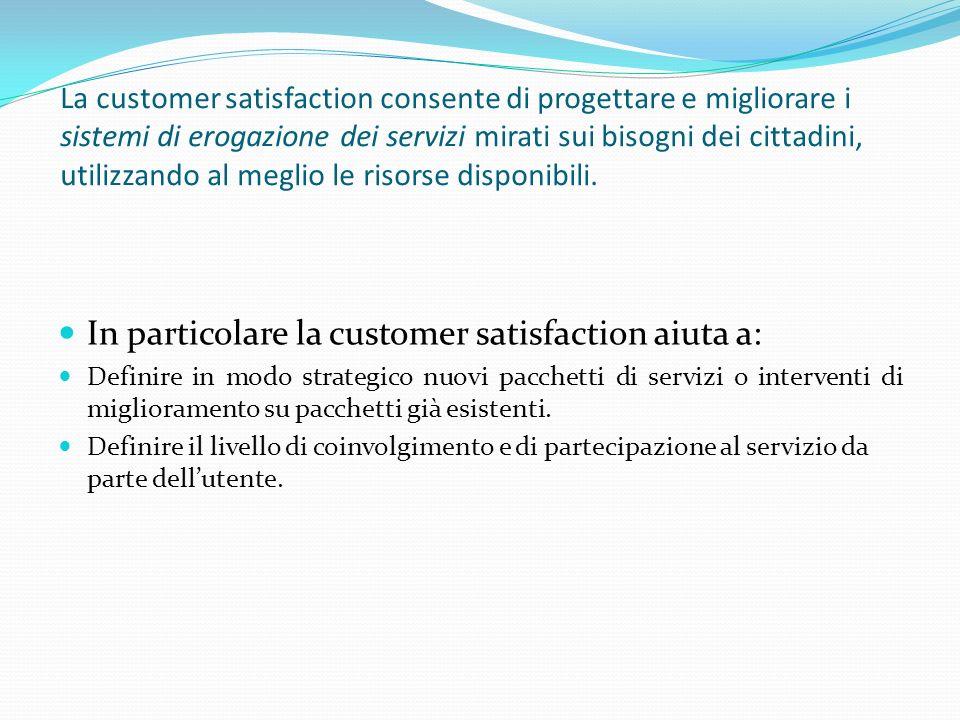 La customer satisfaction consente di progettare e migliorare i sistemi di erogazione dei servizi mirati sui bisogni dei cittadini, utilizzando al meglio le risorse disponibili.