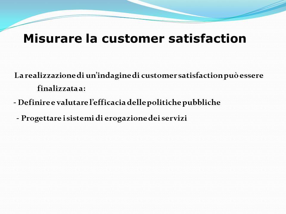 Misurare la customer satisfaction La realizzazione di unindagine di customer satisfaction può essere finalizzata a: - Definire e valutare lefficacia delle politiche pubbliche - Progettare i sistemi di erogazione dei servizi