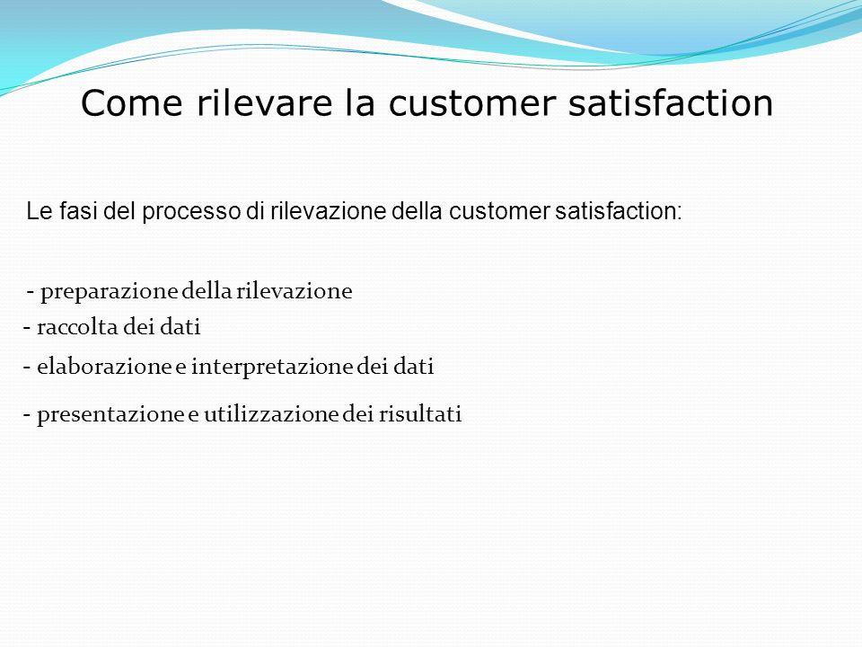 Come rilevare la customer satisfaction Le fasi del processo di rilevazione della customer satisfaction: - preparazione della rilevazione - raccolta dei dati - elaborazione e interpretazione dei dati - presentazione e utilizzazione dei risultati