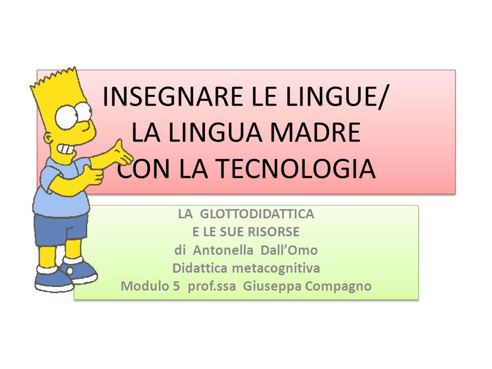 INSEGNARE LE LINGUE/ LA LINGUA MADRE CON LA TECNOLOGIA LA GLOTTODIDATTICA E LE SUE RISORSE di Antonella DallOmo Didattica metacognitiva Modulo 5 prof.