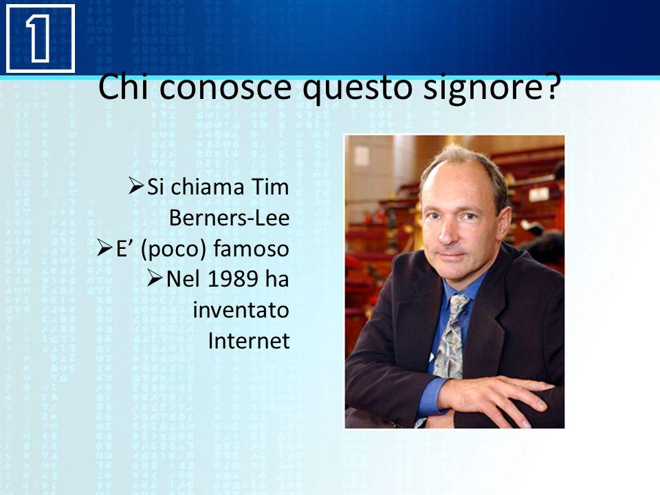 Chi conosce questo signore? Si chiama Tim Berners-Lee E (poco) famoso Nel 1989 ha inventato Internet
