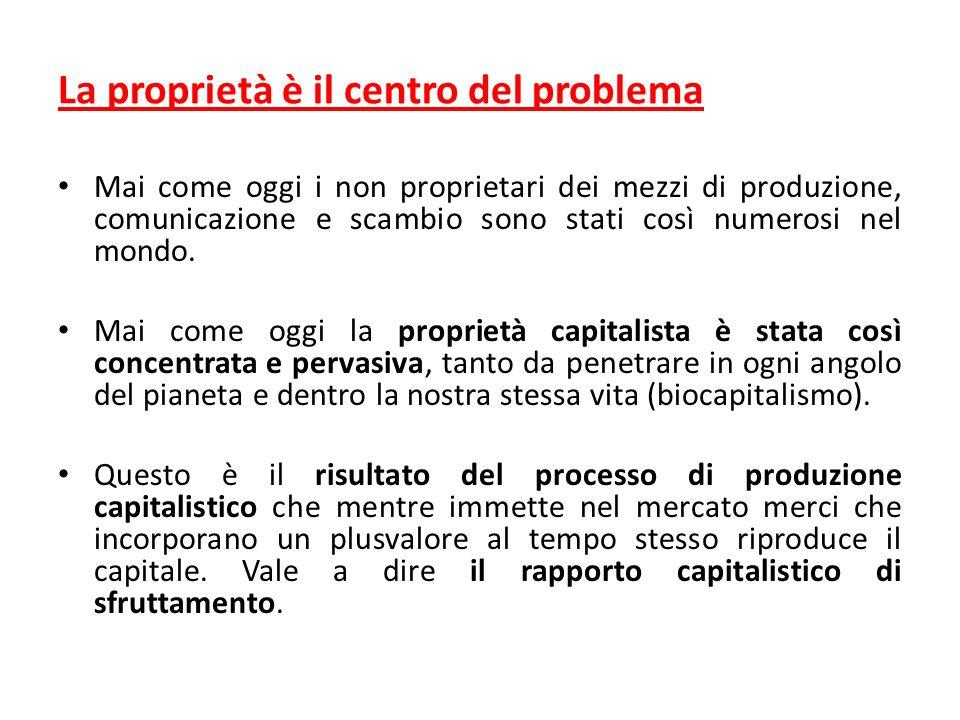 La proprietà è il centro del problema Mai come oggi i non proprietari dei mezzi di produzione, comunicazione e scambio sono stati così numerosi nel mondo.