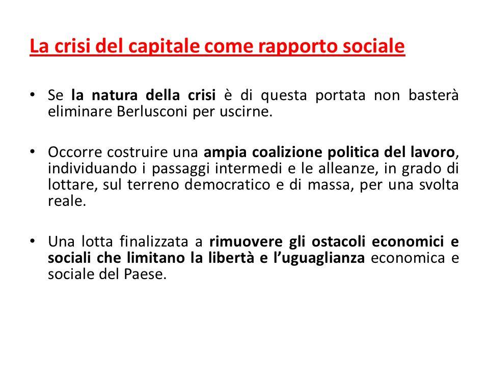 La crisi del capitale come rapporto sociale Se la natura della crisi è di questa portata non basterà eliminare Berlusconi per uscirne.
