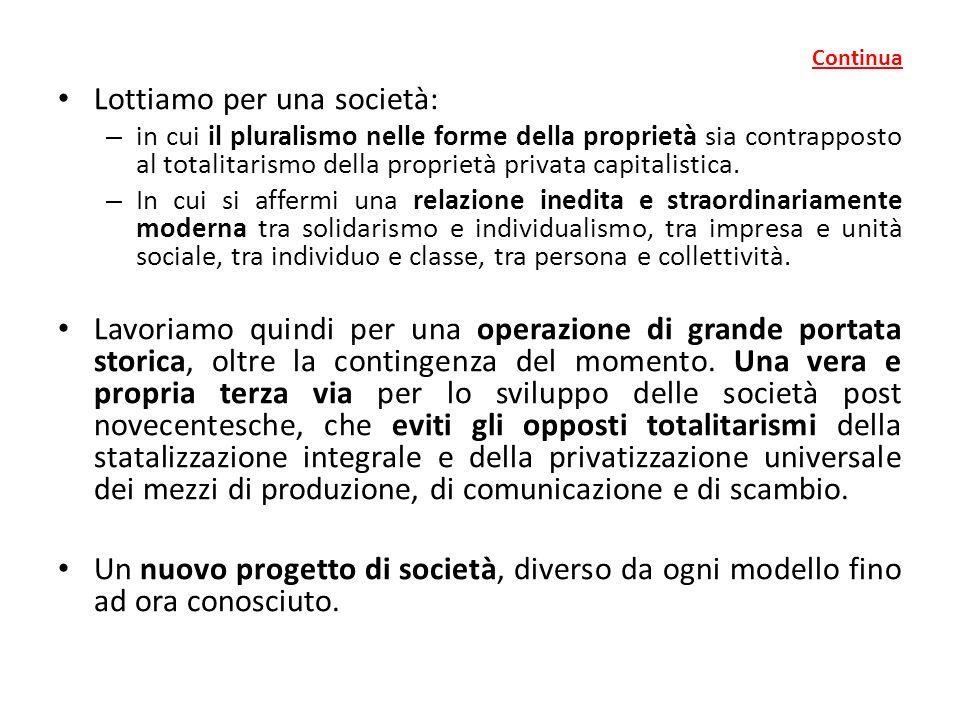 Continua Lottiamo per una società: – in cui il pluralismo nelle forme della proprietà sia contrapposto al totalitarismo della proprietà privata capitalistica.