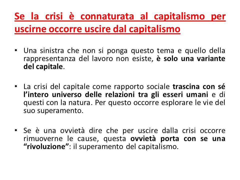 Se la crisi è connaturata al capitalismo per uscirne occorre uscire dal capitalismo Una sinistra che non si ponga questo tema e quello della rappresentanza del lavoro non esiste, è solo una variante del capitale.