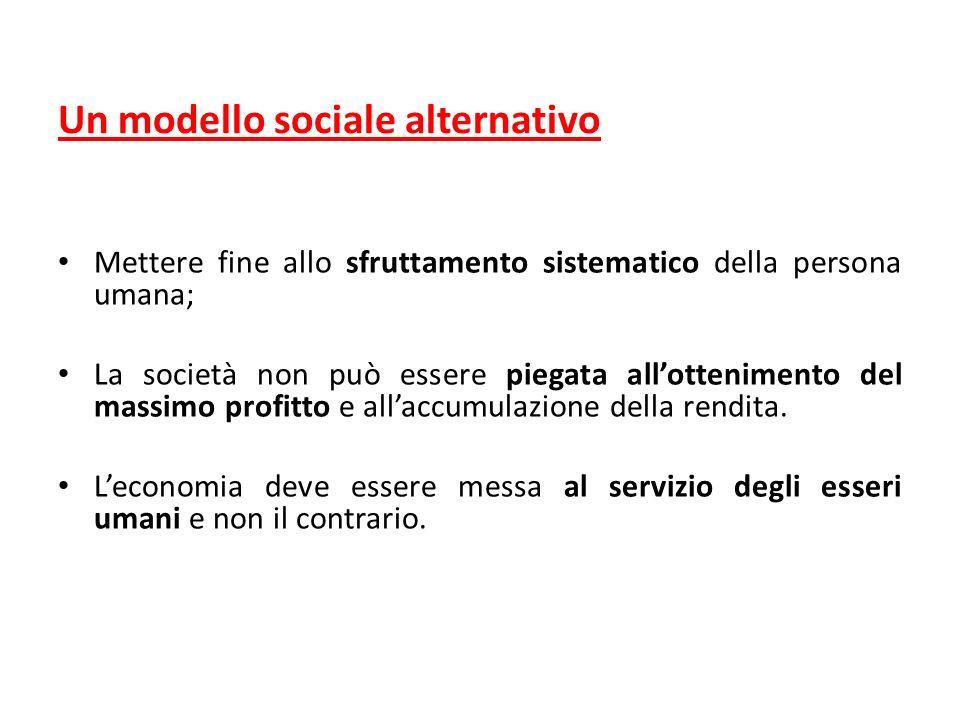 Un modello sociale alternativo Mettere fine allo sfruttamento sistematico della persona umana; La società non può essere piegata allottenimento del massimo profitto e allaccumulazione della rendita.