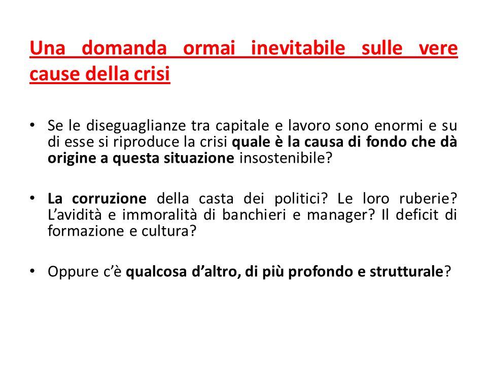 Una domanda ormai inevitabile sulle vere cause della crisi Se le diseguaglianze tra capitale e lavoro sono enormi e su di esse si riproduce la crisi quale è la causa di fondo che dà origine a questa situazione insostenibile.