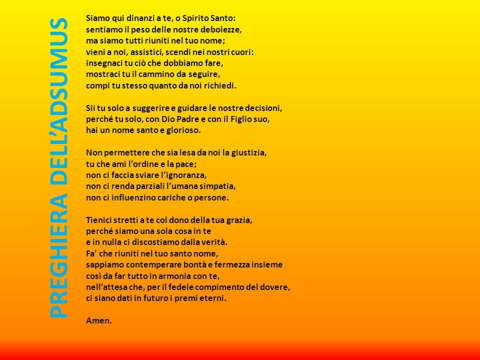 Siamo qui dinanzi a te, o Spirito Santo: sentiamo il peso delle nostre debolezze, ma siamo tutti riuniti nel tuo nome; vieni a noi, assistici, scendi nei nostri cuori: insegnaci tu ciò che dobbiamo fare, mostraci tu il cammino da seguire, compi tu stesso quanto da noi richiedi.
