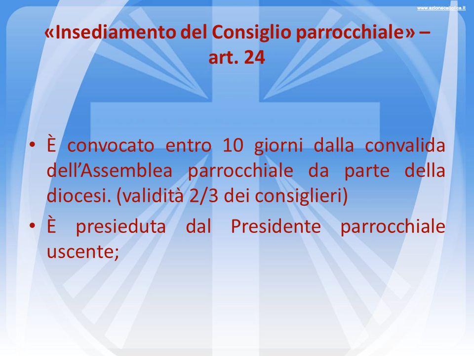 «Insediamento del Consiglio parrocchiale» – art. 24 È convocato entro 10 giorni dalla convalida dellAssemblea parrocchiale da parte della diocesi. (va