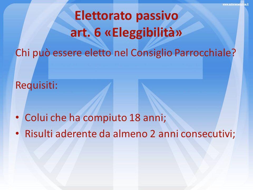 Elettorato passivo art. 6 «Eleggibilità» Chi può essere eletto nel Consiglio Parrocchiale? Requisiti: Colui che ha compiuto 18 anni; Risulti aderente
