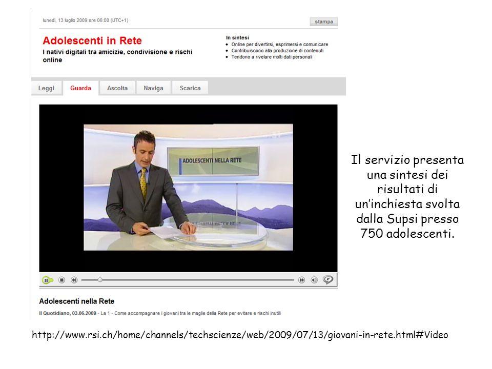 http://www.rsi.ch/home/channels/techscienze/web/2009/07/13/giovani-in-rete.html#Video Il servizio presenta una sintesi dei risultati di uninchiesta svolta dalla Supsi presso 750 adolescenti.