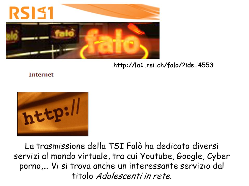 La trasmissione della TSI Falò ha dedicato diversi servizi al mondo virtuale, tra cui Youtube, Google, Cyber porno,… Vi si trova anche un interessante servizio dal titolo Adolescenti in rete.