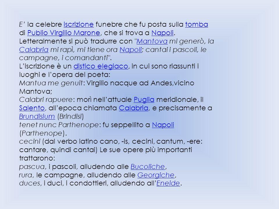 E la celebre iscrizione funebre che fu posta sulla tomba di Publio Virgilio Marone, che si trova a Napoli.iscrizionetombaPublio Virgilio MaroneNapoli