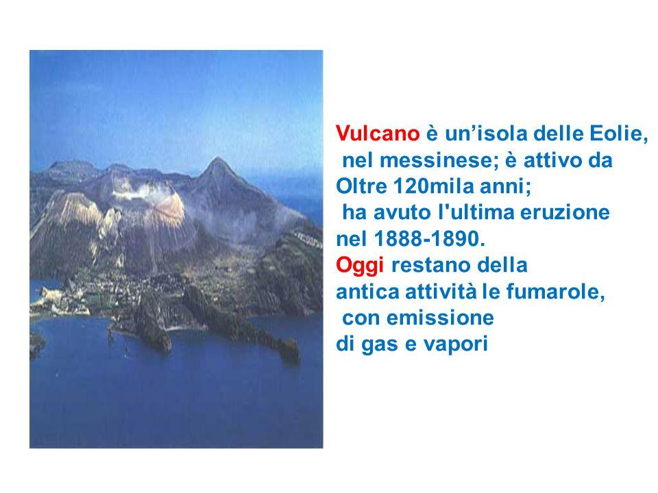 Vulcano è unisola delle Eolie, nel messinese; è attivo da Oltre 120mila anni; ha avuto l'ultima eruzione nel 1888-1890. Oggi restano della antica atti