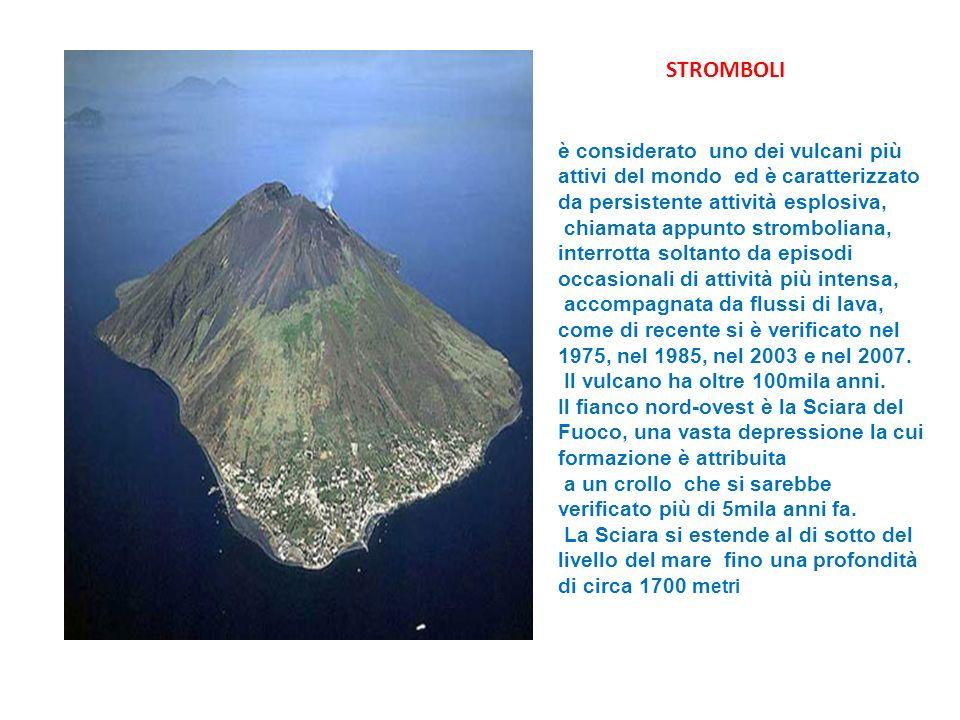 STROMBOLI è considerato uno dei vulcani più attivi del mondo ed è caratterizzato da persistente attività esplosiva, chiamata appunto stromboliana, interrotta soltanto da episodi occasionali di attività più intensa, accompagnata da flussi di lava, come di recente si è verificato nel 1975, nel 1985, nel 2003 e nel 2007.