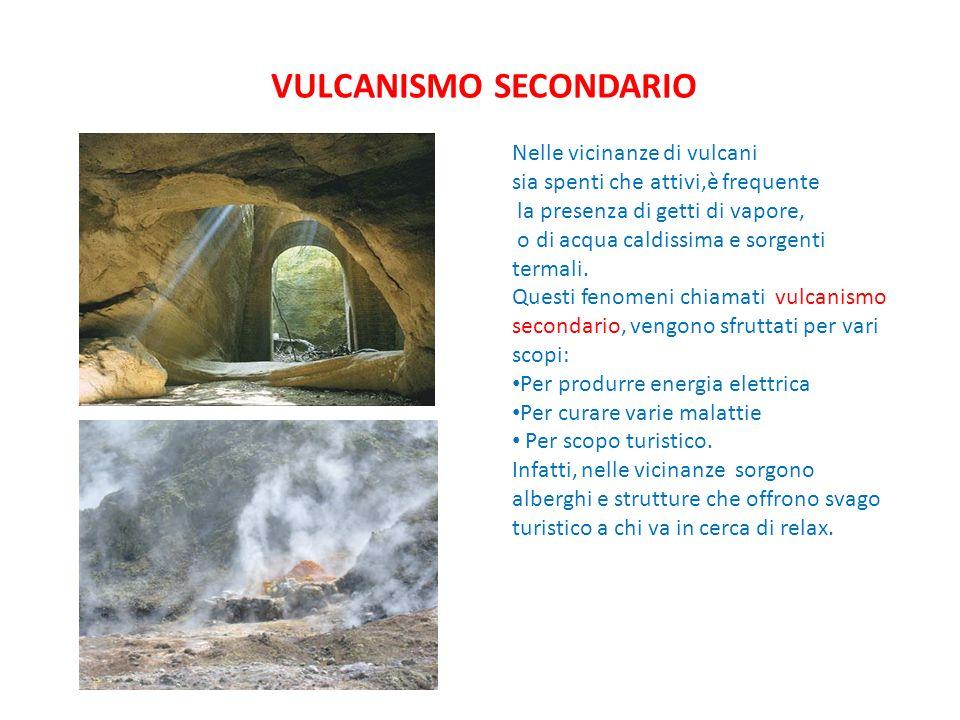 VULCANISMO SECONDARIO Nelle vicinanze di vulcani sia spenti che attivi,è frequente la presenza di getti di vapore, o di acqua caldissima e sorgenti termali.