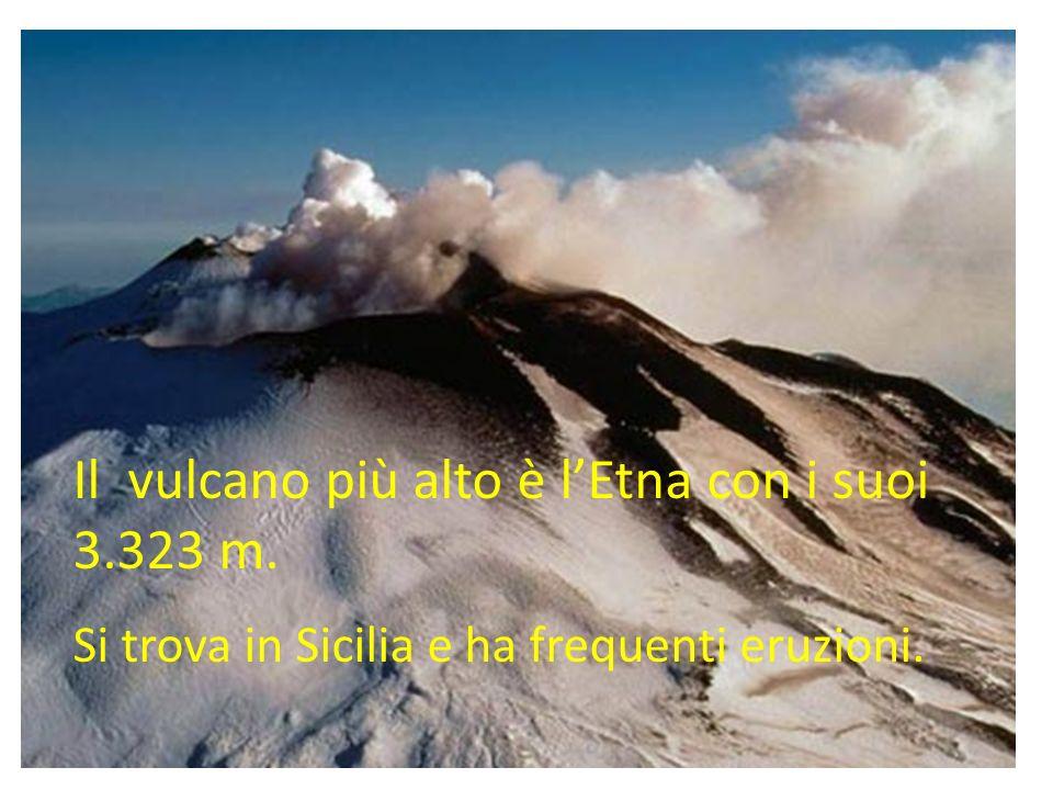 Il vulcano più alto è lEtna con i suoi 3.323 m. Si trova in Sicilia e ha frequenti eruzioni.