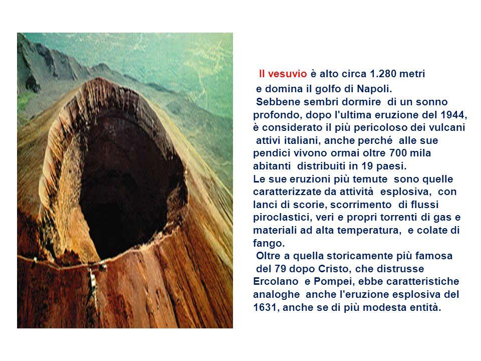 Il vesuvio è alto circa 1.280 metri e domina il golfo di Napoli. Sebbene sembri dormire di un sonno profondo, dopo l'ultima eruzione del 1944, è consi